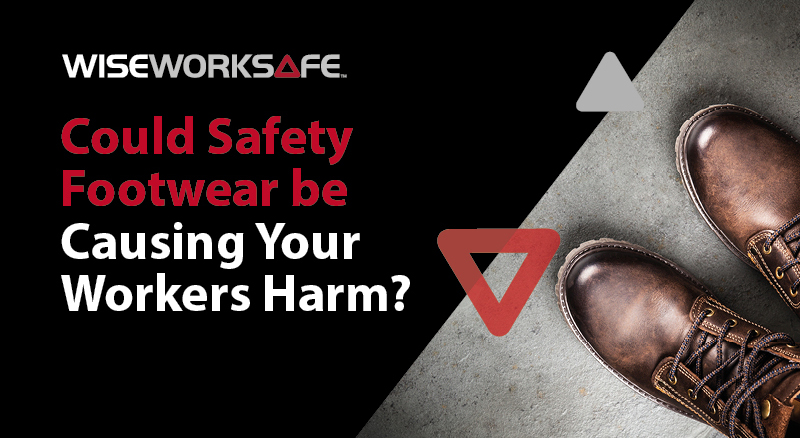 Could Safety Footwear Be Causing Your Workers Harm? | WISE